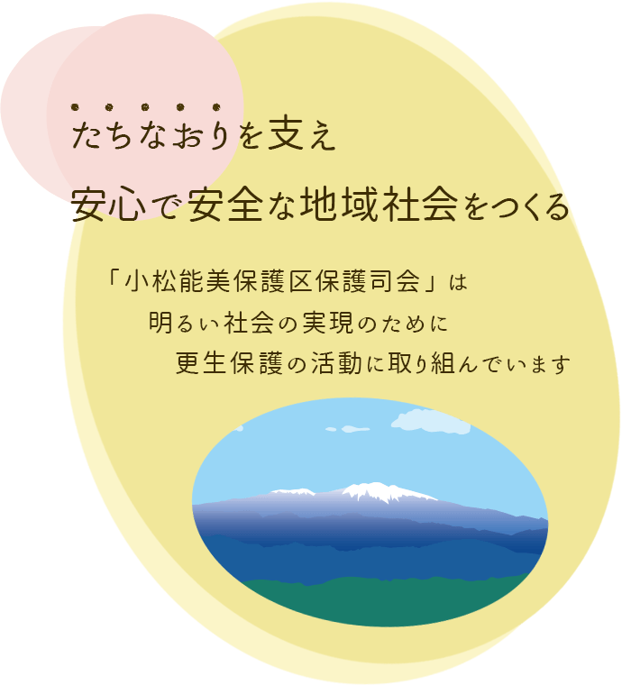 立ち直りをささえ、安心で安全な地域社会をつくる。「小松能美保護区保護司会」は、明るい社会実現のために更生保護の活動に取り組んでいます。
